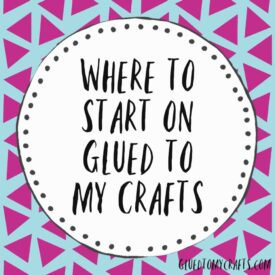 Where To Start On Glued To My Crafts Today!